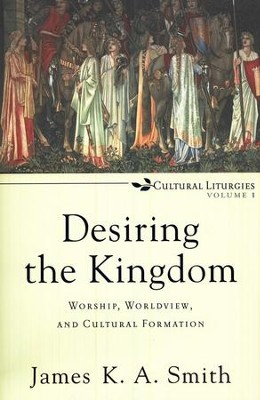 Desiring the Kingdom: Worship, Worldview, and Cultural Formation, Cultural Liturgies Volume 1  -     By: James K.A. Smith