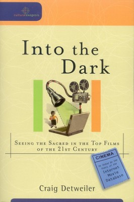 Into the Dark: Seeing the Sacred in the Top Films of the 21st Century  -     By: Craig Detweiler