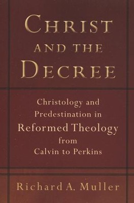 Christ and the Decree, repackaged edition: Christology and Predestination in Reformed Theology from Calvin to Perkins  -     By: Richard A. Muller