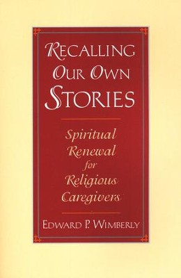 Recalling Our Own Stories: Spiritual Renewal for Religious Caregivers  -     By: Edward P. Wimberly