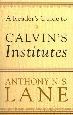 A Reader's Guide to Calvin's Institutes  -     By: Anthony N.S. Lane