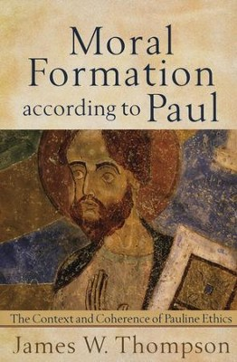 Moral Formation According to Paul: The Context and Coherence of Pauline Ethics  -     By: James W. Thompson