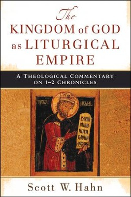 The Kingdom of God as Liturgical Empire: A Theological Commentary on 1-2 Chronicles  -     By: Scott W. Hahn