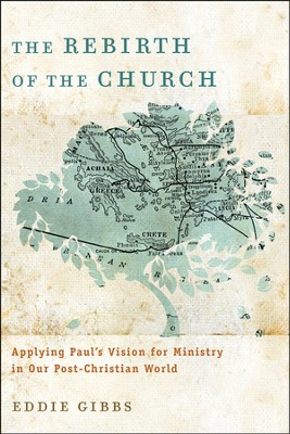 The Rebirth of the Church: Applying Paul's Vision for Ministry in Our Post-Christian World  -     By: Eddie Gibbs