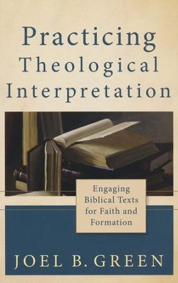 Practicing Theological Interpretation: Engaging Biblical Texts for Faith and Formation  -     By: Joel B. Green