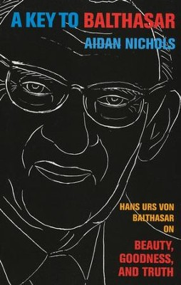 A Key to Balthasar: Hans Urs von Balthasar on Beauty, Goodness, and Truth  -     By: Aidan Nichols