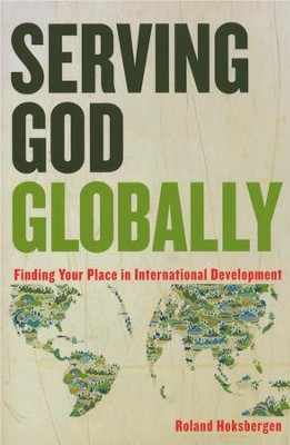 Serving God Globally: Finding Your Place in International Development  -     By: Roland Hoksbergen