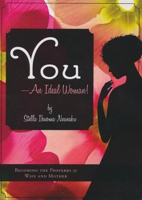 You - An Ideal Woman!: Becoming the Proverbs 31 Wife and Mother  -     By: Stella Ihuoma Nnanabu
