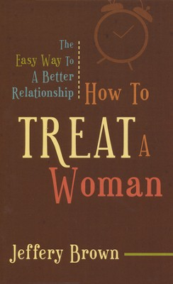 How To Treat A Woman: The Easy Way To A Better Relationship  -     By: Jeffery Brown
