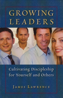 Growing Leaders: Cultivating Discipleship in Yourself and Others  -     By: James Lawrence