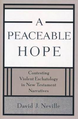 A Peaceable Hope: Contesting Violent Eschatology in New Testament Narratives  -     By: David J. Neville