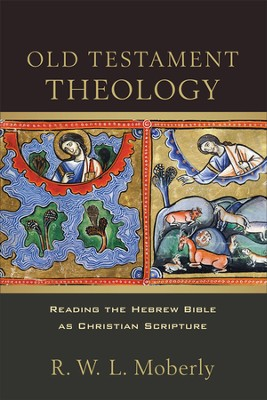 Old Testament Theology: Reading the Hebrew Bible as Christian Scripture  -     By: R.W.L. Moberly