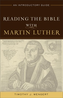 Reading the Bible with Martin Luther: An Introductory Guide  -     By: Timothy J. Wengert
