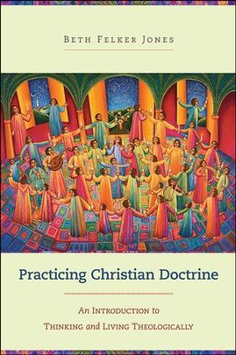 Practicing Christian Doctrine: An Introduction to Thinking and Living Theologically  -     By: Beth Felker Jones