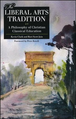 Liberal Arts Tradition A Philosophy of Christan Classical Education  -     By: Ravi Jain, Kevin Clark