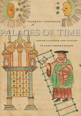 Palaces of Time: Jewish Calendar and Culture in Early Modern Europe  -     By: Elisheva Carlebach