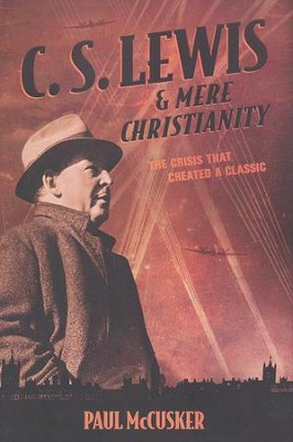 C.S. Lewis & Mere Christianity: The Crisis That Created a Classic  -     By: Paul McCusker