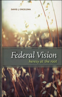 Federal Vision: Heresy at the Root  -     By: David J. Engelsma