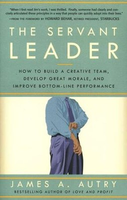 The Servant Leader: How to Build a Creative Team, Develop Great  Morale, and Improve Bottom-Line Performance  -     By: James A. Autry