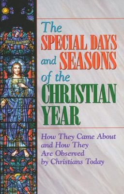 The Special Days and Seasons of the Christian Year: How They Came About and How They Are Observed By Christians Today  -