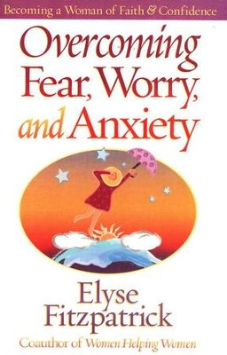 Overcoming Fear, Worry, and Anxiety                     Becoming a Woman of Faith & Confidence  -     By: Elyse M. Fitzpatrick