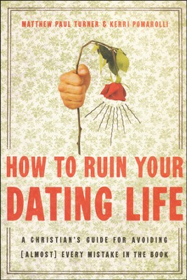 How to Ruin Your Dating Life: A Christian's Guide for Avoiding [Almost] Every Mistake in the Book  -     By: Matthew Paul Turner, Kerri Pomarolli