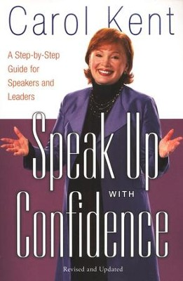 Speak Up with Confidence: A Step-by-Step Guide for Speakers and Leaders  -     By: Carol Kent