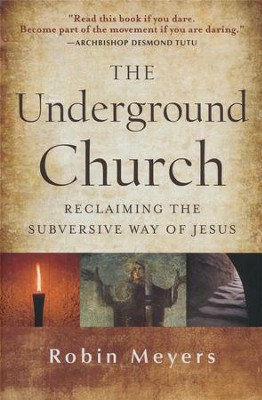 The Underground Church: Reclaiming the Subversive Way of Jesus  -     By: Robin Meyers