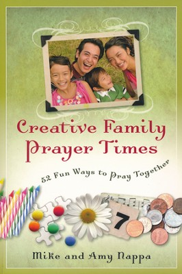 Creative Family Prayer Times: 52 Fun Ways to Pray Together  -     By: Mike Nappa, Amy Nappa