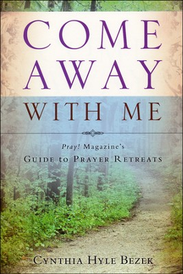 Come Away with Me: Pray! Magazine's Guide to Prayer Retreats  -     By: Cynthia Bezek