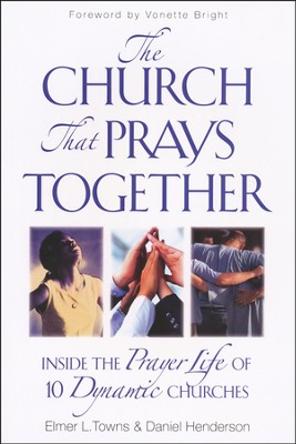 The Church That Prays Together: Inside the Prayer Life of 10 Dynamic Churches  -     By: Daniel Henderson, Elmer L. Towns