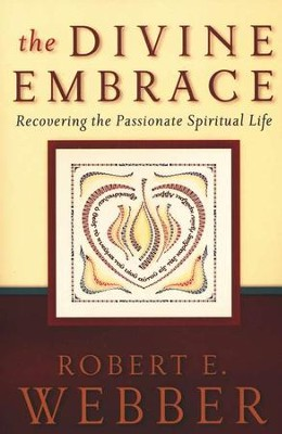 The Divine Embrace: Recovering the Passionate Spiritual Life  -     By: Robert E. Webber