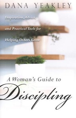 A Woman's Guide to Discipling: Inspiration, Advice, and Practical Tools for Helping Others Grow  -     By: Dana Yeakley