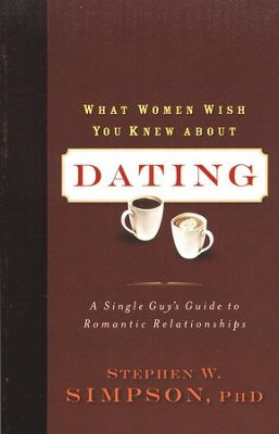 What Women Wish You Knew About Dating: A Single Guy's Guide to Romantic Relationships  -     By: Stephen W. Simpson