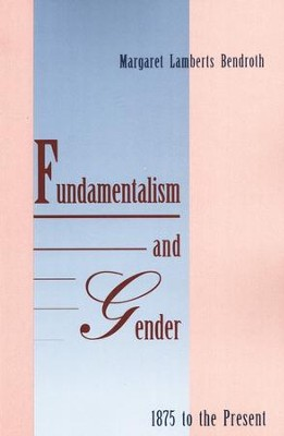Fundamentalism and Gender, 1875 to the Present   -     By: Margaret Lamberts Bendroth