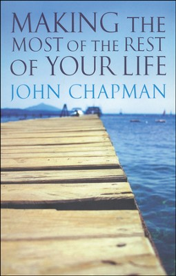 Making The Most Of The Rest Of Your Life  -     By: John Chapman
