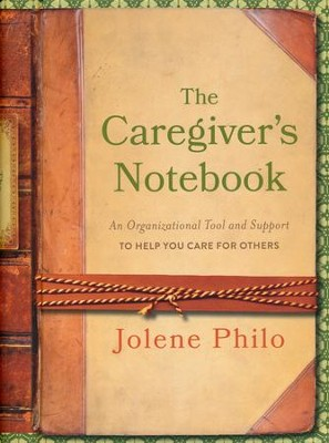 The Caregiver's Notebook: An Organizational Tool and Support to Help You Care for Others  -     By: Jolene Philo