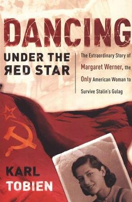 Dancing Under the Red Star: The Extraordinary Story of Margaret Werner, the Only American Woman to Survive Stalin's Gulag  -     By: Karl Tobien