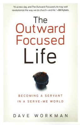 The Outward-Focused Life: Becoming a Servant in a Serve-Me World  -     By: Dave Workman