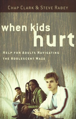 When Kids Hurt: Help for Adults Navigating the Adolescent Maze  -     By: Chap Clark, Steve Rabey