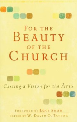 For the Beauty of the Church: Casting a Vision for the Arts  -     Edited By: W. David O. Taylor