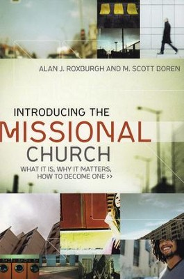 Introducing the Missional Church: What It Is, Why It Matters, How to Become One  -     By: Alan J. Roxburgh, Scott Boren