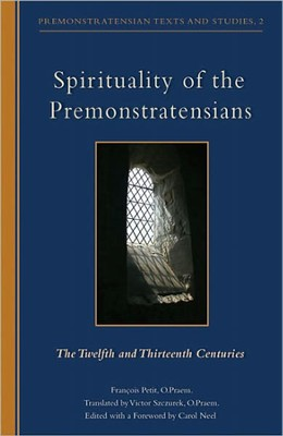 Spirituality of the Premonstratensians: The Twelfth and Thirteenth Centuries  -     Edited By: Carol Neel     Translated By: Victor Szczurek O.Praem     By: Francois Petit O.Praem