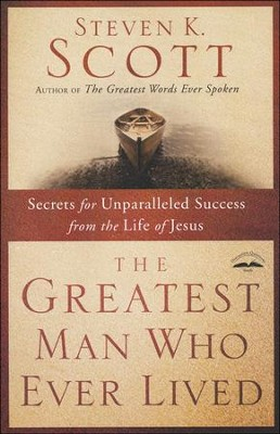 The Greatest Man Who Ever Lived: Secrets for Unparalleled Success from the Life of Jesus  -     By: Steven K. Scott