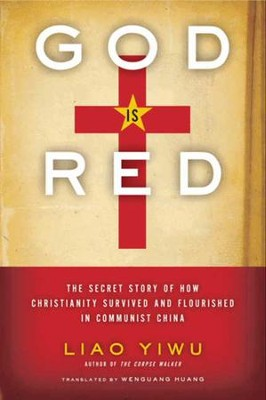 God Is Red: The Secret Story of How Christianity Survived and Flourished in Communist China  -     By: Liao Yiwu