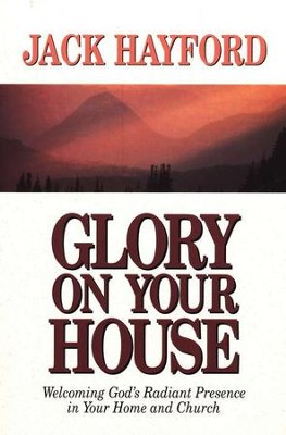 Glory on Your House: Welcoming God's Radiant Presence   -     By: Jack Hayford