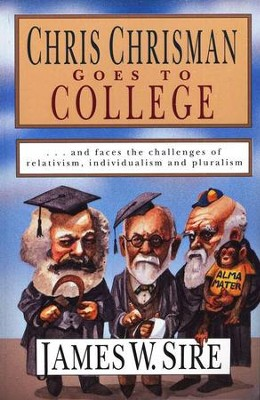 Chris Chrisman Goes to College & Faces the Challenges of Relativism, Individualism, & Pluralism  -     By: James W. Sire