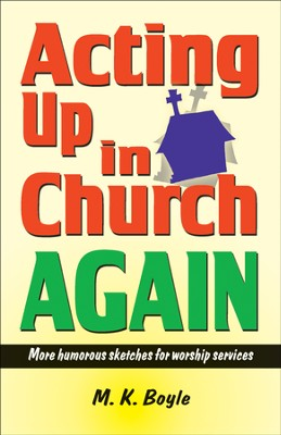 Acting Up in Church Again: More Humorous Sketches for Worship Service  -     By: M.K. Boyle