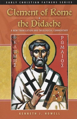 Clement of Rome & the Didache: A New Translation and Theological Commentary  -     By: Kenneth J. Howell