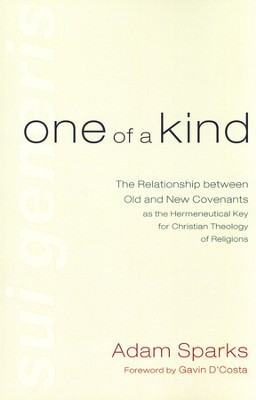 One of a Kind: The Relationship between Old and New Covenants as the Hermeneutical Key for Christian Theology of Religions  -     By: Adam Sparks, Gavin D'Costa